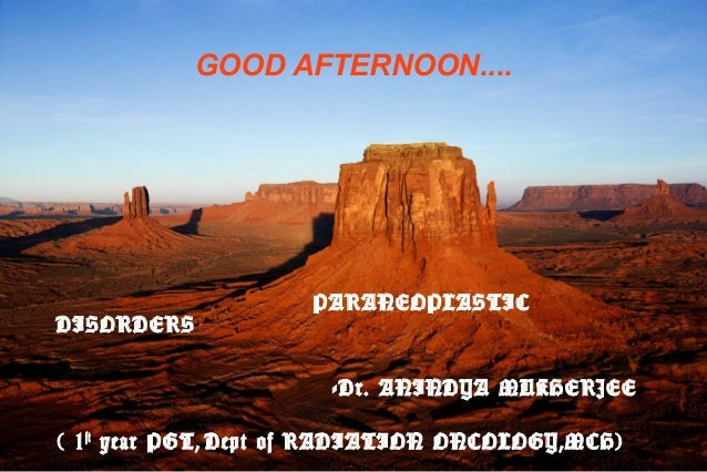 GOOD AFTERNOON....  DISORDERS  PARANEOPLASTIC  -Dr. ANINDYA MUKHERJEE ( 1 st year PGT, Dept of RADIATION ONCOLOGY,MCH)