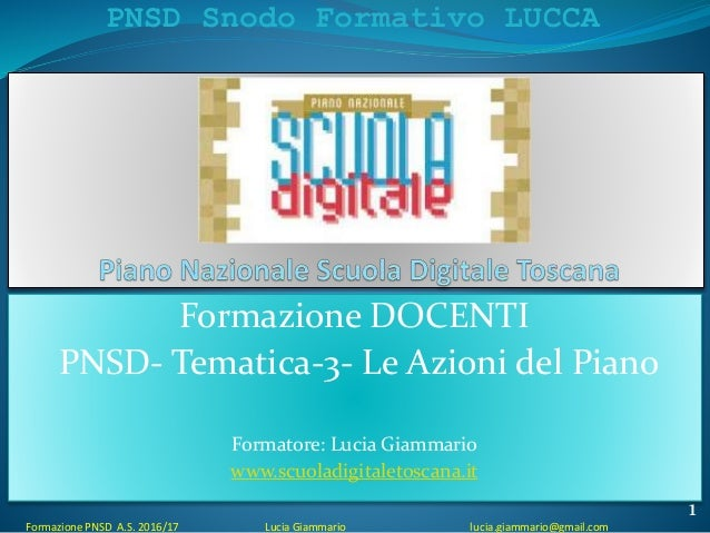 PNSD Snodo Formativo LUCCA Formazione PNSD A.S. 2016/17 Lucia Giammario lucia.giammario@gmail.com Formazione DOCENTI PNSD-...