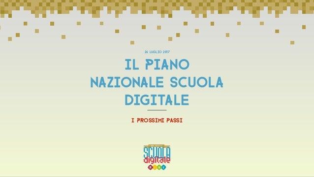 I PROSSIMI PASSI IL PIANO nazionale SCUOLA DIGITALE 26 luglio 2017
