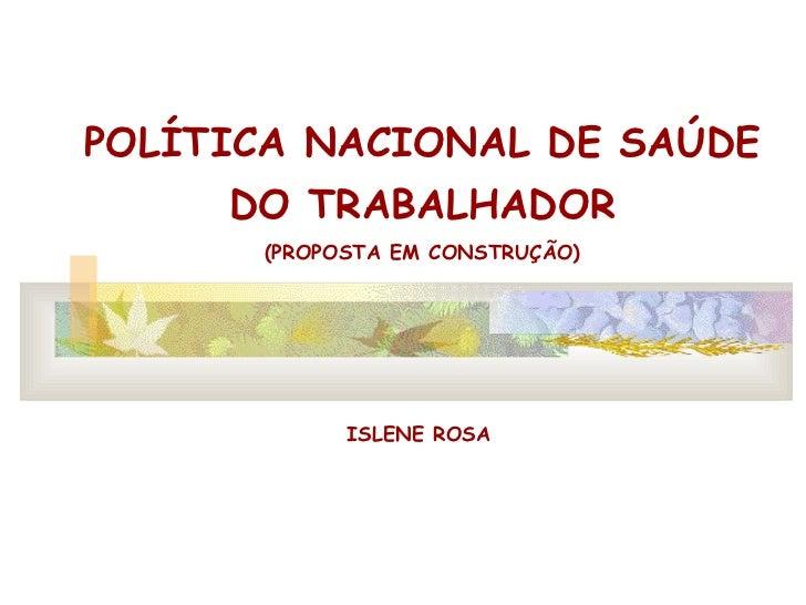 POLÍTICA NACIONAL DE SAÚDE DO TRABALHADOR (PROPOSTA EM CONSTRUÇÃO) ISLENE ROSA