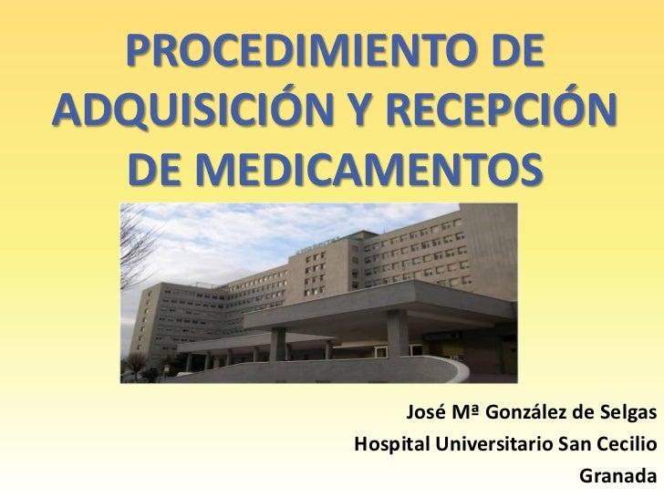 PROCEDIMIENTO DEADQUISICIÓN Y RECEPCIÓN  DE MEDICAMENTOS                 José Mª González de Selgas            Hospital Un...
