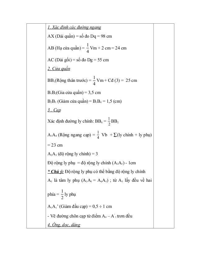 1. Xác định các đường ngang AX (Dài quần) = số đo Dq = 98 cm AB (Hạ cửa quần) = 4 1 Vm + 2 cm = 24 cm AC (Dài gối) = số đo...