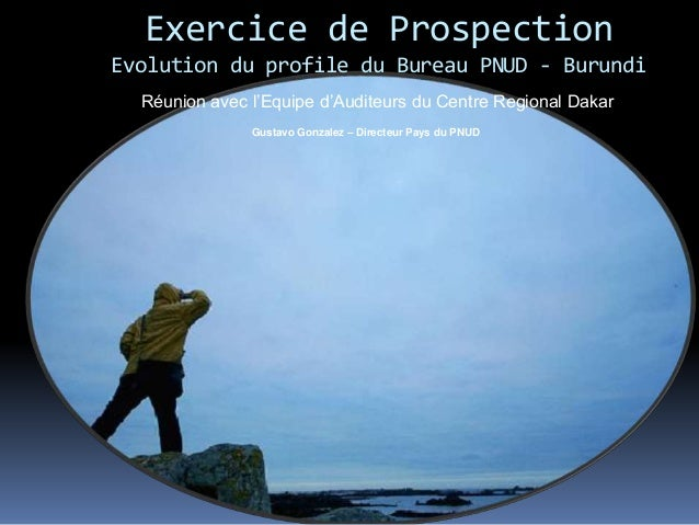 Exercice de Prospection Evolution du profile du Bureau PNUD - Burundi Gustavo Gonzalez – Directeur Pays du PNUD Réunion av...