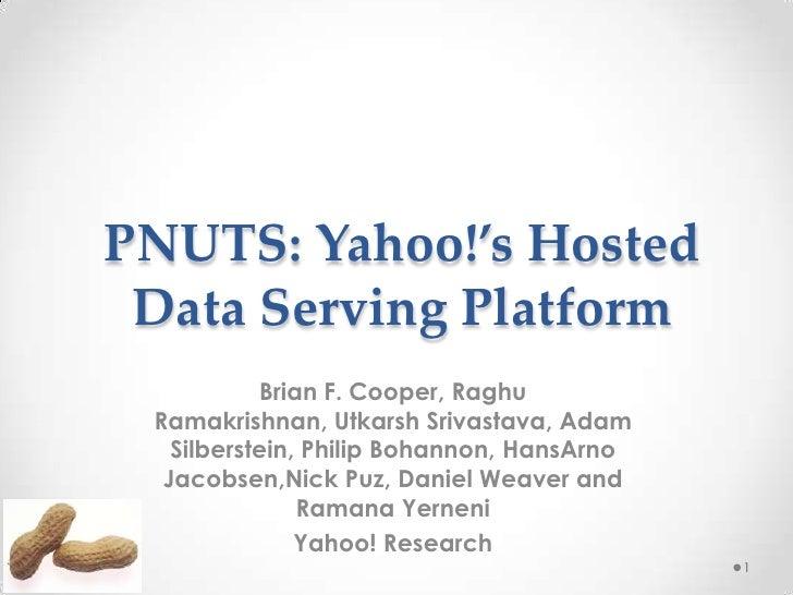 PNUTS: Yahoo!'s Hosted Data Serving Platform           Brian F. Cooper, Raghu Ramakrishnan, Utkarsh Srivastava, Adam   Sil...