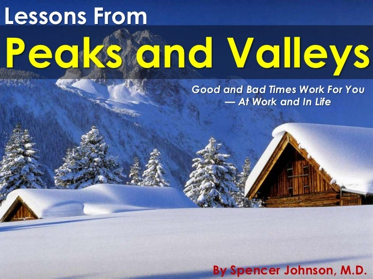 Lessons FromPeaks and Valleys               Good and Bad Times Work For You                    — At Work and In Life      ...
