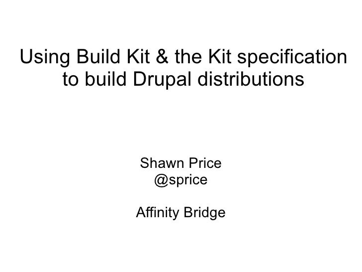 Using Build Kit & the Kit specification to build Drupal distributions Shawn Price @sprice Affinity Bridge