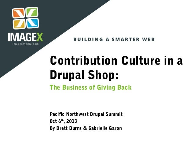 Contribution Culture in a Drupal Shop: The Business of Giving Back Pacific Northwest Drupal Summit Oct 6th , 2013 By Brett...