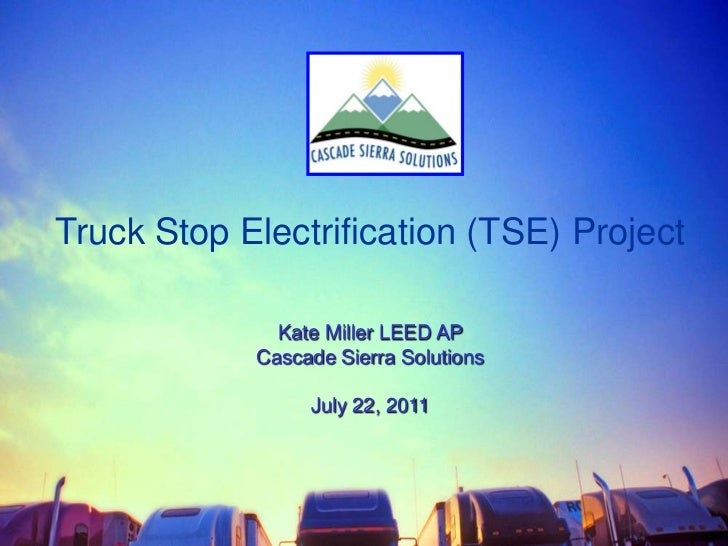 Truck Stop Electrification (TSE) Project<br />Kate Miller LEED AP <br />Cascade Sierra Solutions<br />July 22, 2011<br />