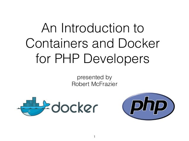 An Introduction to Containers and Docker for PHP Developers presented by Robert McFrazier 1