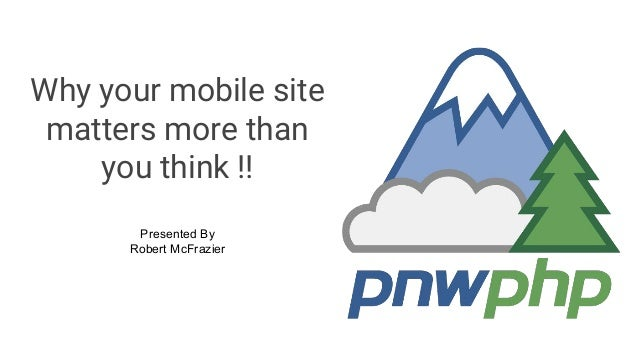 Why your mobile site matters more than you think !! Presented By Robert McFrazier