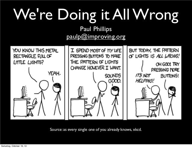 We're Doing it All Wrong Paul Phillips paulp@improving.org  Source: as every single one of you already knows, xkcd.  Satur...