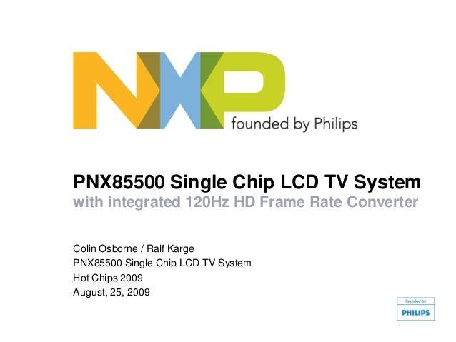 PNX85500 Single Chip LCD TV Systemwith integrated 120Hz HD Frame Rate ConverterColin Osborne / Ralf KargePNX85500 Single C...