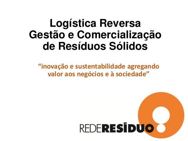 """Logística Reversa Gestão e Comercialização de Resíduos Sólidos """"inovação e sustentabilidade agregando valor aos negócios e..."""