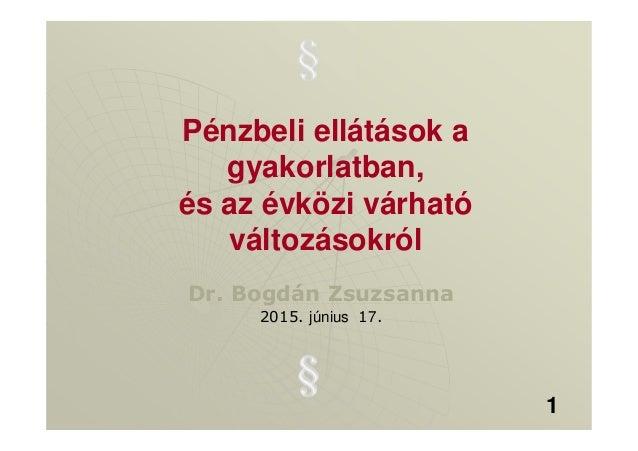 Pénzbeli ellátások a gyakorlatban, és az évközi várható változásokról Dr. Bogdán Zsuzsanna 2015. június 17. 1