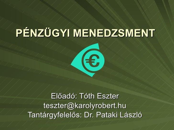 PÉNZÜGYI MENEDZSMENT  Előadó: Tóth Eszter [email_address] Tantárgyfelelős: Dr. Pataki László