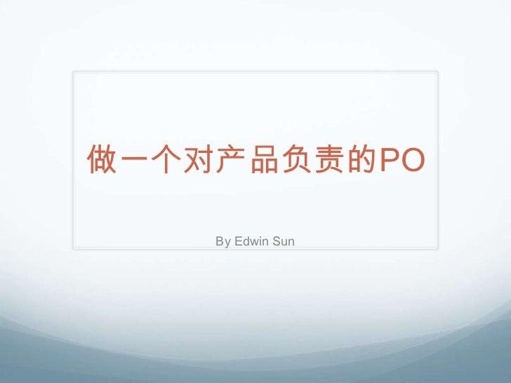 做一个对产品负责的PO    By Edwin Sun