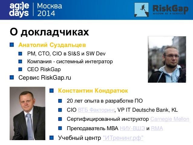 О докладчиках Анатолий Суздальцев PM, CTO, CIO в SI&S и SW Dev Компания - системный интегратор CEO RiskGap Сервис RiskGap....