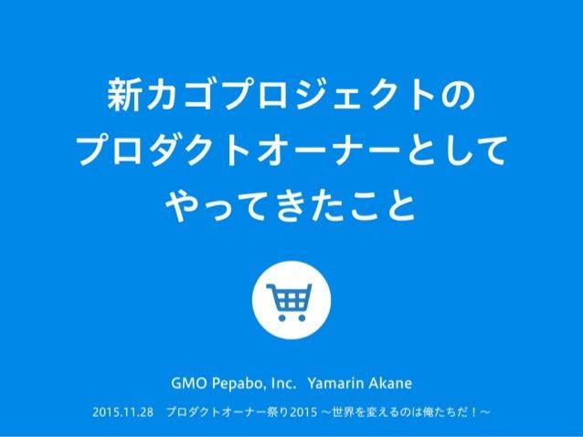 新カゴプロジェクトの プロダクトオーナーとして やってきたこと 2015.11.28プロダクトオーナー祭り2015 ∼世界を変えるのは俺たちだ!∼ GMO Pepabo, Inc. Yamarin Akane