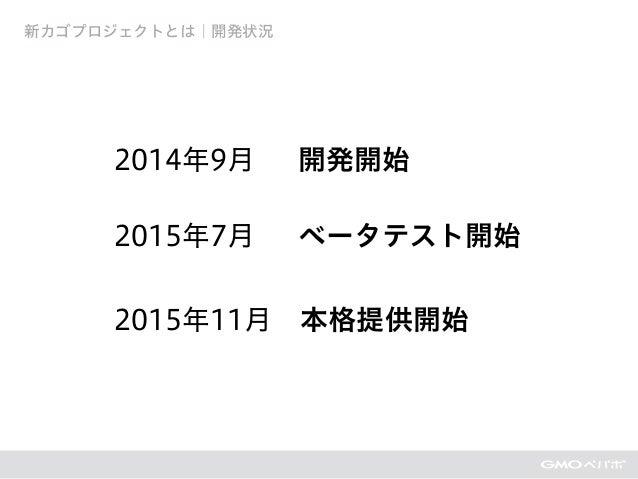 2014年9月 開発開始 2015年7月 ベータテスト開始 2015年11月本格提供開始 新カゴプロジェクトとは|開発状況