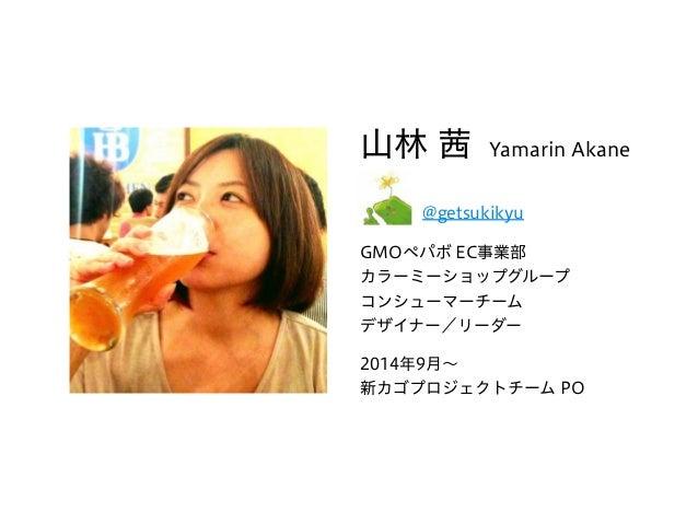 山林 茜 Yamarin Akane  @getsukikyu GMOペパボ EC事業部 カラーミーショップグループ コンシューマーチーム デザイナー/リーダー 2014年9月∼ 新カゴプロジェクトチーム PO