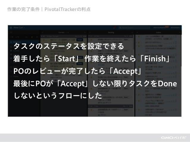 作業の完了条件 ¦ PivotalTrackerの利点 タスクのステータスを設定できる 着手したら「Start」 作業を終えたら「Finish」 POのレビューが完了したら「Accept」 最後にPOが「Accept」しない限りタスクをDone...