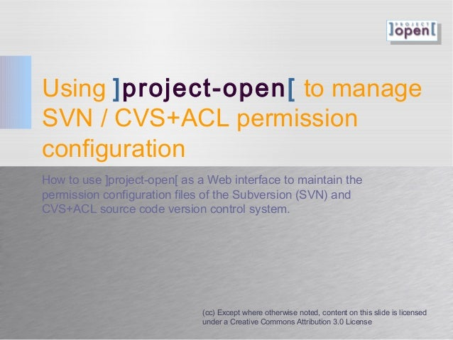 Using ]project-open[ to manage SVN / CVS+ACL permission configuration How to use ]project-open[ as a Web interface to main...