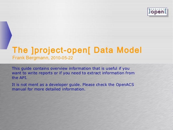 The ]project-open[ Data ModelFrank Bergmann, 2010-05-22This guide contains overview information that is useful if youwant ...