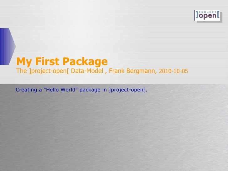 "My First Package The ]project-open[ Data-Model , Frank Bergmann,  2010-10-05 Creating a ""Hello World"" package in ]project-..."