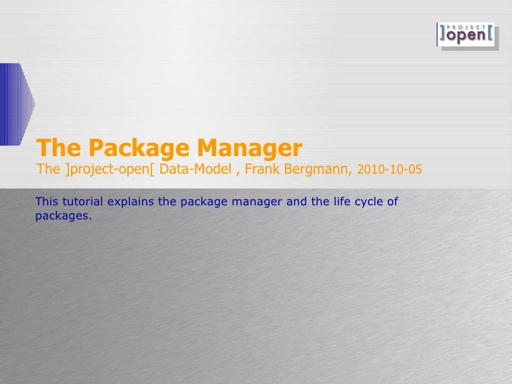 The Package Manager The ]project-open[ Data-Model , Frank Bergmann,  2010-10-05 This tutorial explains the package manager...