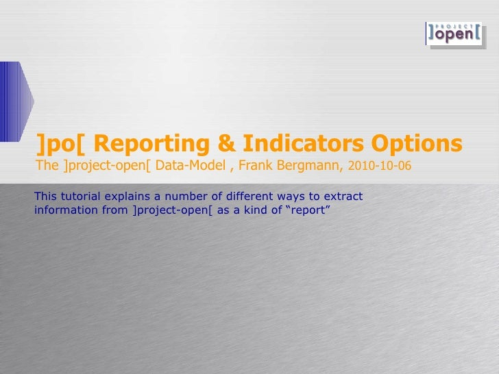 ]po[ Reporting & Indicators Options The ]project-open[ Data-Model , Frank Bergmann,  2010-10-06 This tutorial explains a n...
