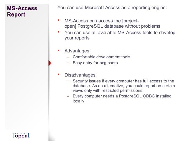 MS-AccessReportYou can use Microsoft Access as a reporting engine: MS-Access can access the ]project-open[ PostgreSQL dat...
