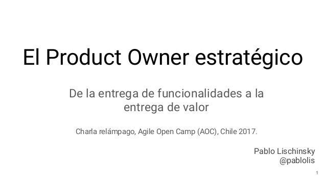 El Product Owner estratégico De la entrega de funcionalidades a la entrega de valor Charla relámpago, Agile Open Camp (AOC...