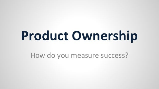 Product Ownership How do you measure success?