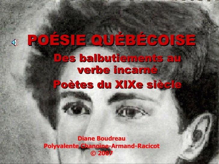 POÉSIE QUÉBÉCOISE Des balbutiements au verbe incarné Poètes du XIXe siècle Diane Boudreau Polyvalente Chanoine-Armand-Raci...