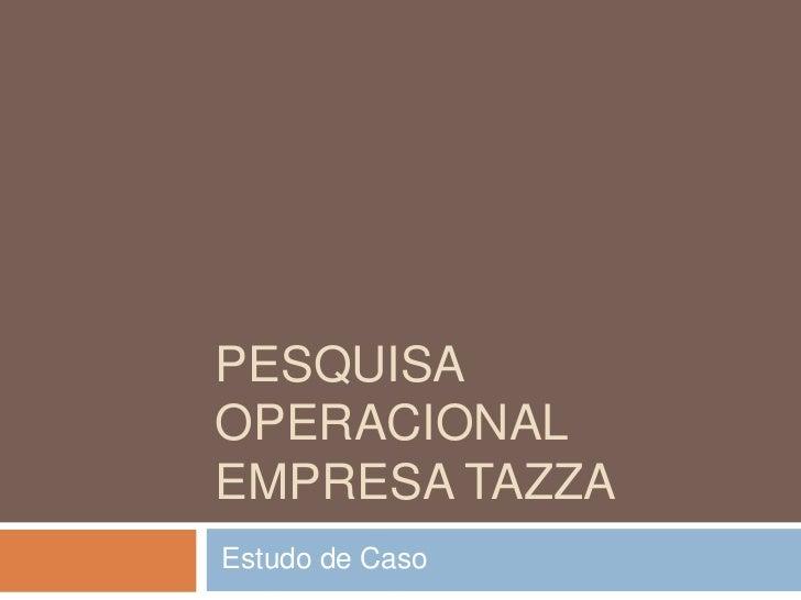 Pesquisa operacionalEmpresa tazza<br />Estudo de Caso<br />
