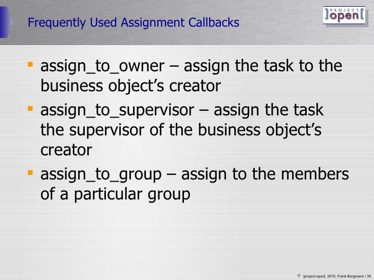 Frequently Used Assignment Callbacks <ul><li>assign_to_owner – assign the task to the business object's creator </li></ul>...