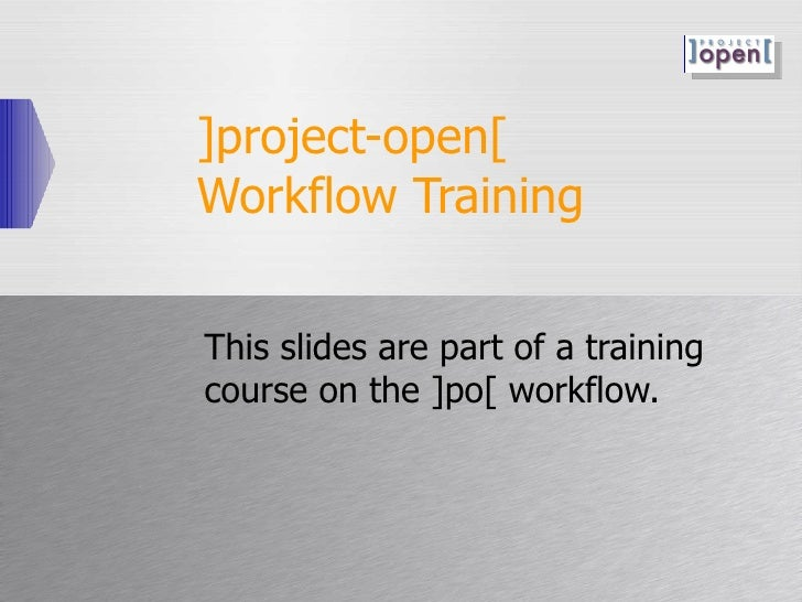 ]project-open[  Workflow Training This slides are part of a training course on the ]po[ workflow.