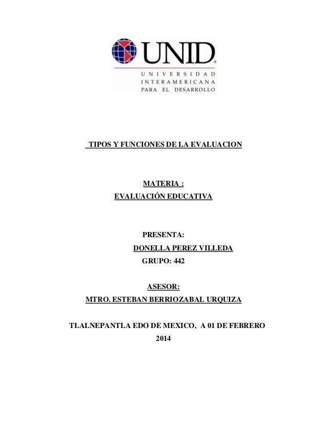 TIPOS Y FUNCIONES DE LA EVALUACION MATERIA : EVALUACIÓN EDUCATIVA PRESENTA: DONELLA PEREZ VILLEDA GRUPO: 442 ASESOR: MTRO....