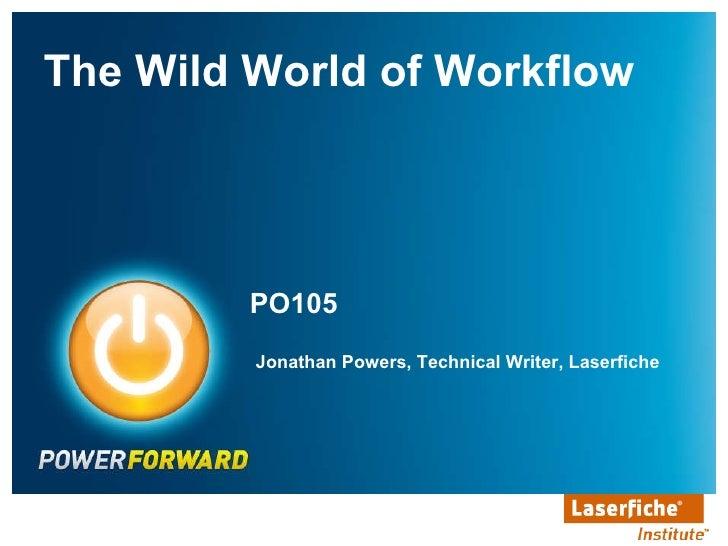 PO105 <ul><li>The Wild World of Workflow </li></ul>Jonathan Powers, Technical Writer, Laserfiche