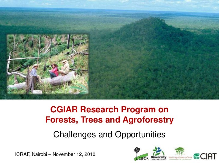 CGIAR Research Program on Forests, Trees and Agroforestry<br />Challenges and Opportunities<br />ICRAF, Nairobi – November...