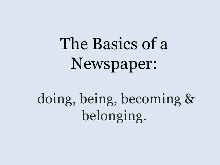 The Basics of a    Newspaper:doing, being, becoming &       belonging.