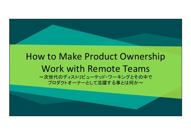 How  to  Make  Product  Ownership   Work  with  Remote  Teams   〜次世代のディストリビューテッド・ワーキングとその中で   プロダクトオーナ...
