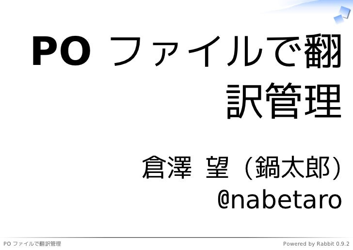 PO ファイルで翻           訳管理               倉澤 望 (鍋太郎)                  @nabetaroPO ファイルで翻訳管理           Powered by Rabbit 0.9.2