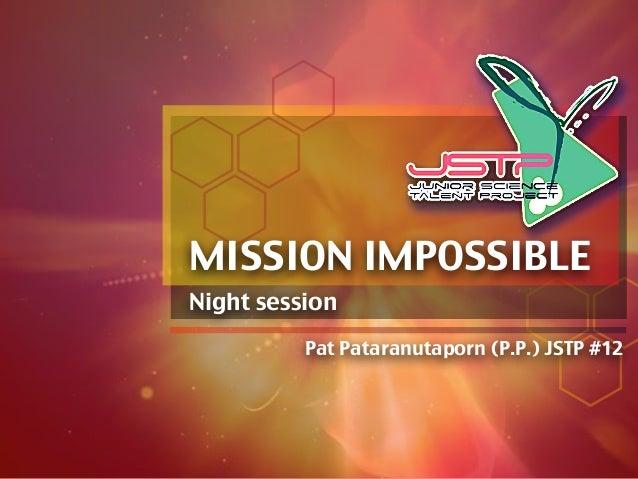 Night session Pat Pataranutaporn (P.P.) JSTP #12 MISSION IMPOSSIBLE
