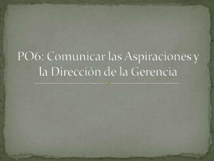 PO6: Comunicar las Aspiraciones y la Dirección de la Gerencia<br />