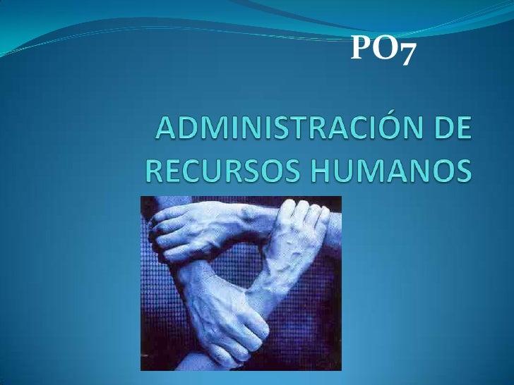 PO7<br />ADMINISTRACIÓN DE RECURSOS HUMANOS<br />