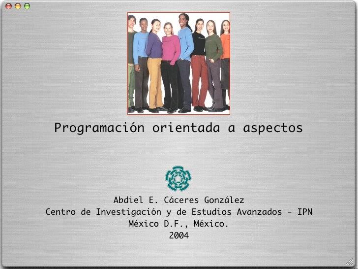 Programación orientada a aspectos                   Abdiel E. Cáceres González Centro de Investigación y de Estudios Avanz...