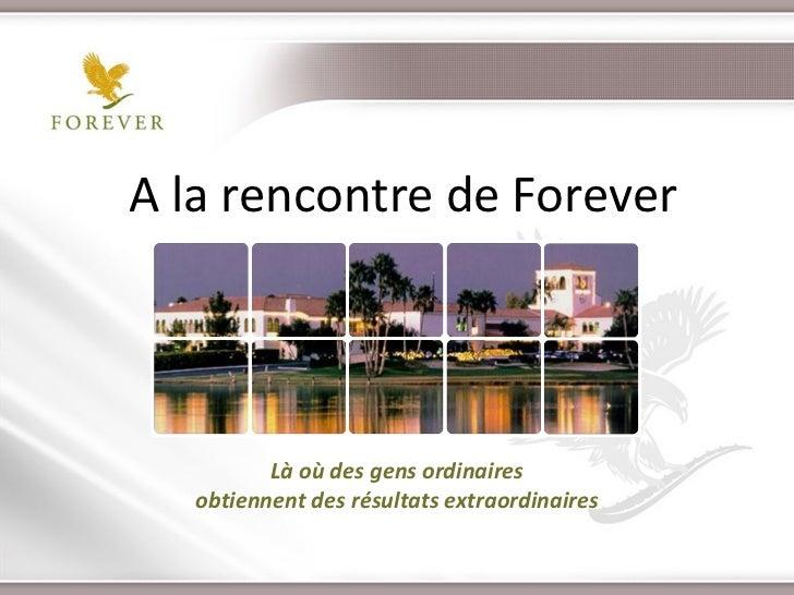 A la rencontre de Forever          Là où des gens ordinaires   obtiennent des résultats extraordinaires