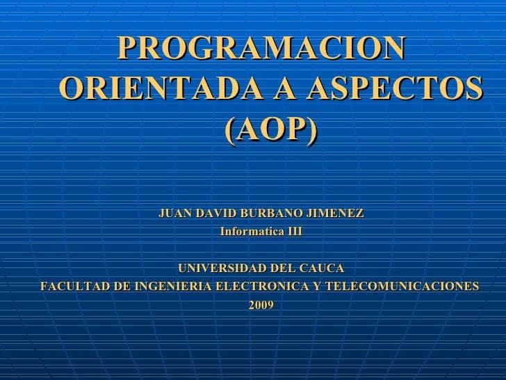 <ul><li>PROGRAMACION ORIENTADA A ASPECTOS (AOP) </li></ul><ul><li>JUAN DAVID BURBANO JIMENEZ </li></ul><ul><li>Informatica...