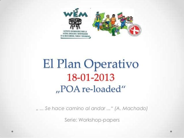 """El Plan Operativo 18-01-2013 """"POA re-loaded"""" """" ... Se hace camino al andar ..."""" (A. Machado) Serie: Workshop-papers"""